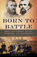 Cover image for Born to battle : Grant and Forrest : Shiloh, Vicksburg, and Chattanooga : the campaigns that doomed the Confederacy