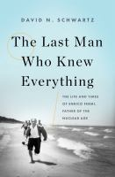 Cover image for The last man who knew everything : the life and times of Enrico Fermi, father of the nuclear age