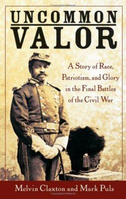 Cover image for Uncommon valor : a story of race, patriotism, and glory in the final battles of the Civil War