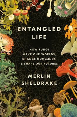 Cover image for Entangled life : how fungi make our worlds, change our minds & shape our futures