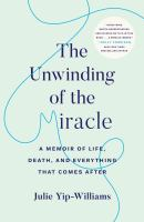 Cover image for The unwinding of the miracle : a memoir of life, death, and everything that comes after