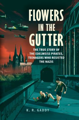 Cover image for Flowers in the gutter : the true story of the Edelweiss Pirates, teenagers who resisted the Nazis
