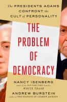Cover image for The problem of democracy : the Presidents Adams confront the cult of personality