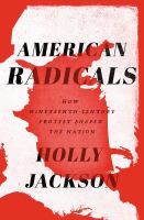 Cover image for American radicals : how nineteenth-century protest shaped the nation