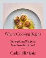 Cover image for Where cooking begins : uncomplicated recipes to make you a great cook