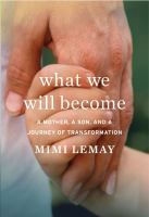 Cover image for What we will become : a mother, a son, and a journey of transformation