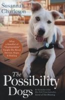 """Cover image for The possibility dogs : what a handful of """"unadoptables"""" taught me about service, hope, and healing"""