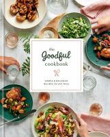 Cover image for The Goodful cookbook : simple and balanced recipes to live well.
