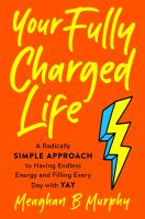 Cover image for Your fully charged life : a radically simple approach to having endless energy and filling every day with yay
