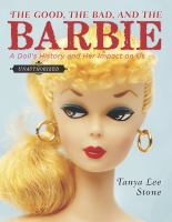 Cover image for The good, the bad, and the Barbie : a doll's history and her impact on us
