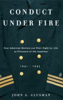 Cover image for Conduct under fire : four American doctors and their fight for life as prisoners of the Japanese, 1941-1945