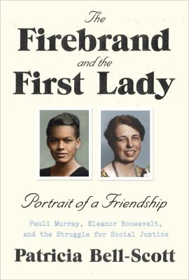 Cover image for The firebrand and the First Lady : portrait of a friendship : Pauli Murray, Eleanor Roosevelt, and the struggle for social justice