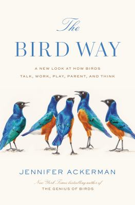 Cover image for The bird way : a new look at how birds talk, work, play, parent, and think