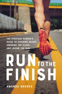 Cover image for Run to the finish : the everyday runner's guide to avoiding injury, ignoring the clock, and loving the run