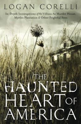 Cover image for The haunted heart of America : in-depth investigations of the Villisca Ax Murder House, Myrtles Plantation & other frightful sites