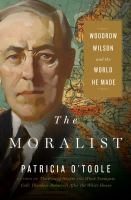 Cover image for The moralist : Woodrow Wilson and the world he made