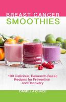 Cover image for Breast cancer smoothies : 100 delicious, research-based recipes for prevention and recovery