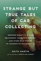 Cover image for Strange but true tales of car collecting : drowned Bugattis, buried Belvederes, felonious Ferraris, and other wild stories of automotive misadventure