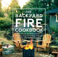 Cover image for The backyard fire cookbook : get outside and master ember roasting, charcoal grilling, cast-iron cooking, and live-fire feasting
