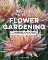 Cover image for Mastering the art of flower gardening : a gardener's guide to growing flowers, from today's favorites to unusual varieties