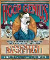 Cover image for Hoop genius : how a desperate teacher and a rowdy gym class invented basketball