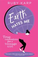 Cover image for Earth hates me : true confessions from a teenage girl