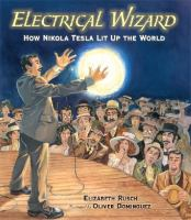 Cover image for Electrical wizard : how Nikola Tesla lit up the world