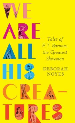 Cover image for We are all his creatures : tales of P.T. Barnum, the Greatest Showman