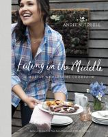 Cover image for Eating in the middle : a mostly wholesome cookbook