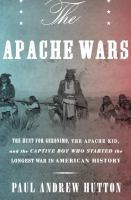 Cover image for The Apache wars : the hunt for Geronimo, the Apache Kid, and the captive boy who started the longest war in American history