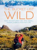 Cover image for The bucket list : wild : 1000 adventures big and small, animals, birds, fish, nature
