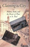 Cover image for Claiming the city : politics, faith, and the power of place in St. Paul