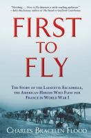 Cover image for First to fly : the story of the Lafayette Escadrille, the American heroes who flew for France in World War I