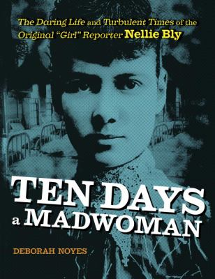 "Cover image for Ten days a madwoman : the daring life and turbulent times of the original ""girl"" reporter Nellie Bly"