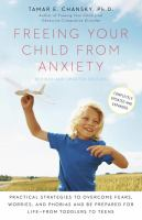 Cover image for Freeing your child from anxiety : practical strategies to overcome fears, worries, and phobias and be prepared for for life--from toddlers to teens