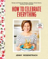 Cover image for How to celebrate everything : recipes and rituals for birthdays, holidays, family dinners, and every day in between