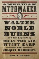 Cover image for American mythmaker : Walter Noble Burns and the legends of Billy the Kid, Wyatt Earp, and Joaquín Murrieta
