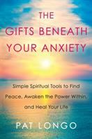 Cover image for The gifts beneath your anxiety : simple spiritual tools to find peace, awaken the power within, and heal your life