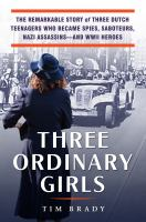 Cover image for Three ordinary girls : the remarkable story of three Dutch teenagers who became spies, saboteurs, Nazi assassins--and WWII heroes