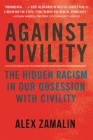Cover image for Against civility : the hidden racism in our obsession with civility