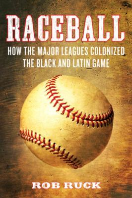 Cover image for Raceball : how the Major Leagues colonized the Black and Latin game