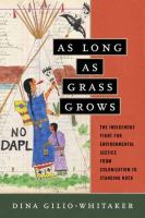 Cover image for As long as grass grows : the indigenous fight for environmental justice, from colonization to Standing Rock