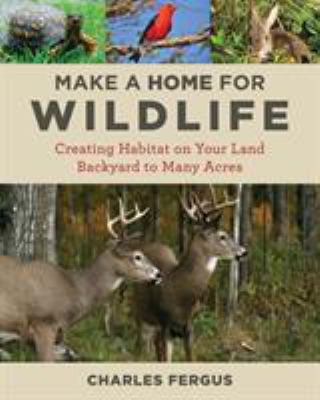 Cover image for Make a home for wildlife : creating habitat on your land : backyard to many acres