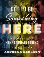 Cover image for Got to be something here : the rise of the Minneapolis sound