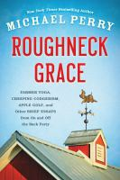 Cover image for Roughneck grace : farmer yoga, creeping codgerism, apple golf, and other brief essays from on and off the back forty