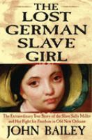 Cover image for The lost German slave girl : the extraordinary true story of Sally Miller and her fight for freedom in old New Orleans