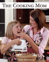 Cover image for The cooking mom : delicious recipes, secrets, and stories from a real mom who can help bring your family back to the table