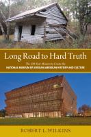 Cover image for Long road to hard truth : the 100-year mission to create the National Museum of African American History and Culture