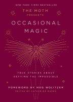 Cover image for The moth presents occasional magic : true stories of defying the impossible