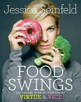 Cover image for Food swings : 125 + recipes to enjoy your life of virtue & vice